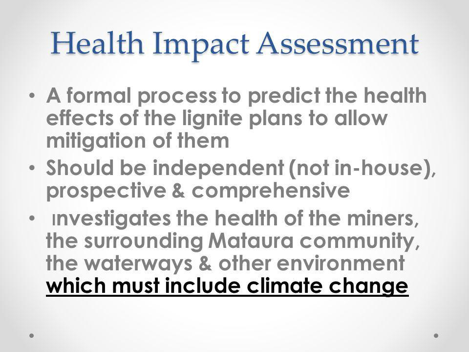 Health Impact Assessment A formal process to predict the health effects of the lignite plans to allow mitigation of them Should be independent (not in-house), prospective & comprehensive I nvestigates the health of the miners, the surrounding Mataura community, the waterways & other environment which must include climate change