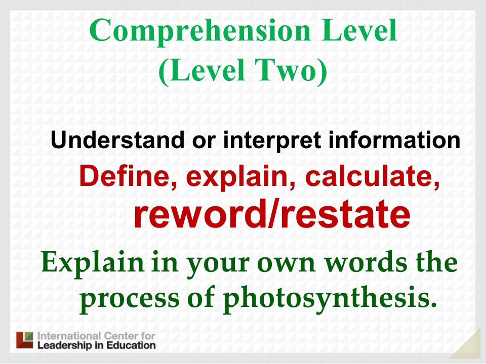Comprehension Level (Level Two) Understand or interpret information Define, explain, calculate, reword/restate Explain in your own words the process of photosynthesis.