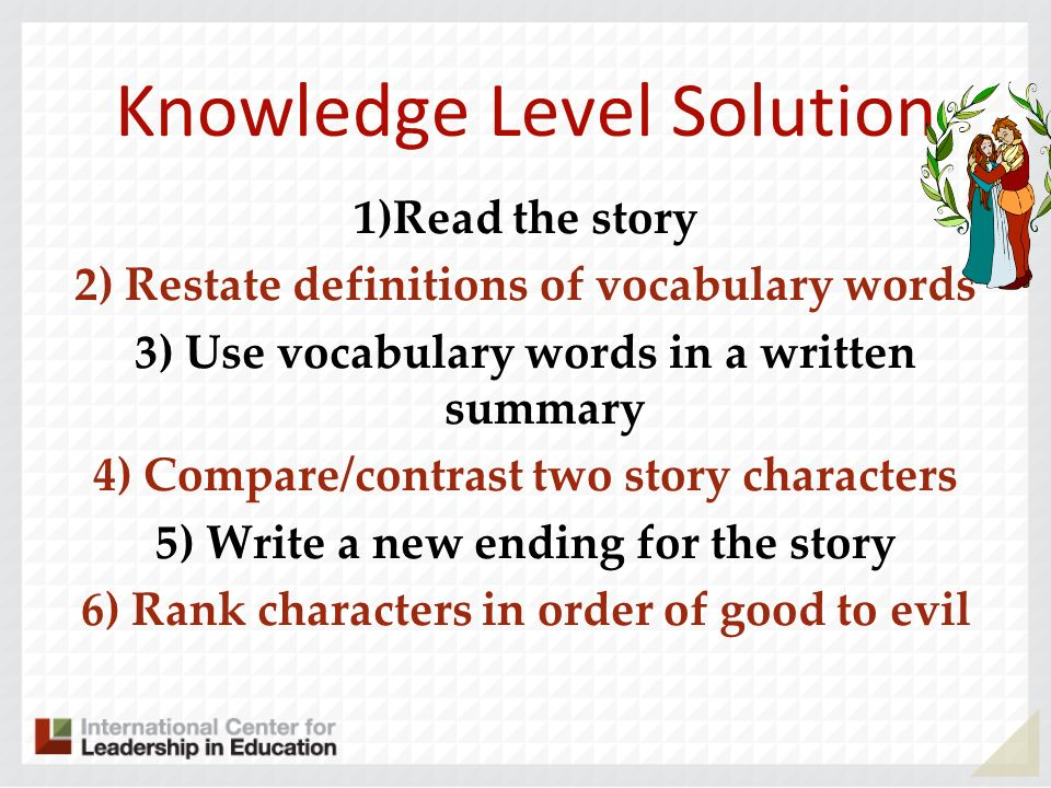Knowledge Level Solution 1)Read the story 2) Restate definitions of vocabulary words 3) Use vocabulary words in a written summary 4) Compare/contrast two story characters 5) Write a new ending for the story 6) Rank characters in order of good to evil