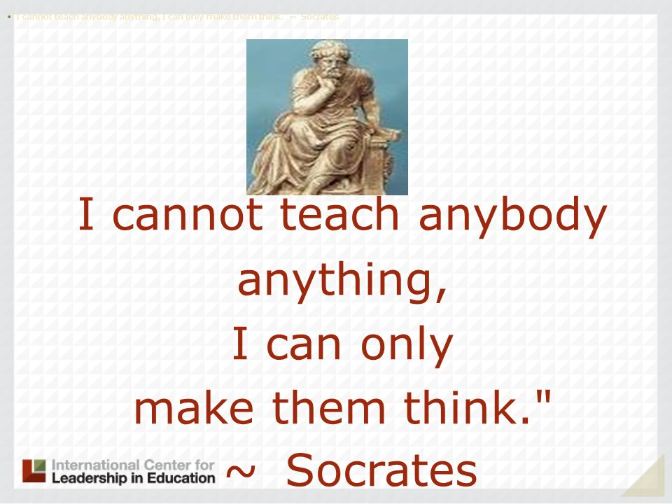 I cannot teach anybody anything, I can only make them think. ~ Socrates I cannot teach anybody anything, I can only make them think. ~ Socrates