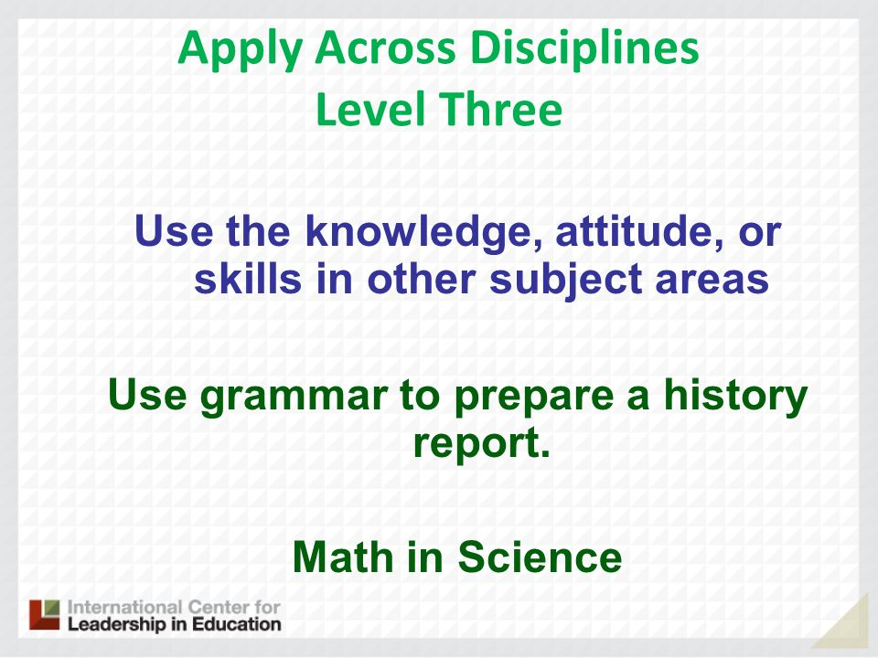 Apply Across Disciplines Level Three Use the knowledge, attitude, or skills in other subject areas Use grammar to prepare a history report.