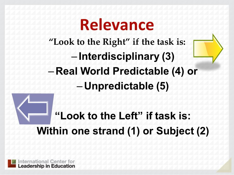 Relevance Look to the Right if the task is: –Interdisciplinary (3) –Real World Predictable (4) or –Unpredictable (5) Look to the Left if task is: Within one strand (1) or Subject (2)