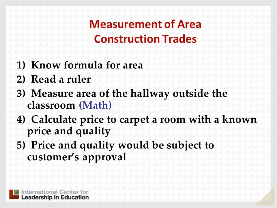 Measurement of Area Construction Trades 1) Know formula for area 2) Read a ruler 3) Measure area of the hallway outside the classroom (Math) 4) Calculate price to carpet a room with a known price and quality 5) Price and quality would be subject to customers approval