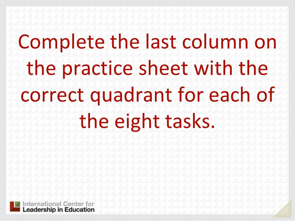 Complete the last column on the practice sheet with the correct quadrant for each of the eight tasks.
