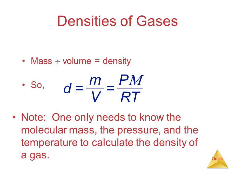 Gases Densities of Gases Mass volume = density So, Note: One only needs to know the molecular mass, the pressure, and the temperature to calculate the
