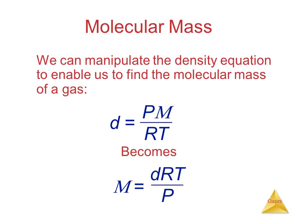 Gases Molecular Mass We can manipulate the density equation to enable us to find the molecular mass of a gas: Becomes P RT d = dRT P =