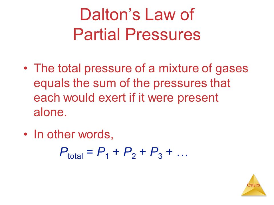 Gases Daltons Law of Partial Pressures The total pressure of a mixture of gases equals the sum of the pressures that each would exert if it were prese