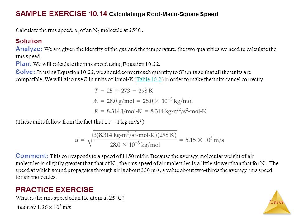 Gases SAMPLE EXERCISE 10.14 Calculating a Root-Mean-Square Speed Calculate the rms speed, u, of an N 2 molecule at 25°C. Comment: This corresponds to