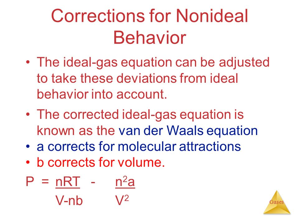 Gases Corrections for Nonideal Behavior The ideal-gas equation can be adjusted to take these deviations from ideal behavior into account. The correcte