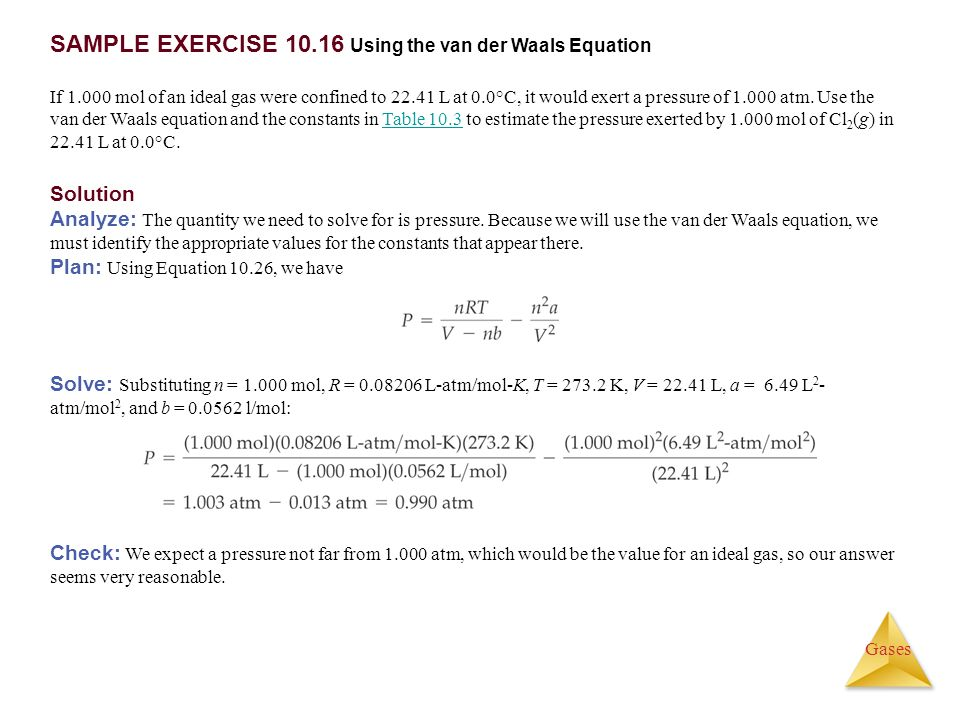 Gases SAMPLE EXERCISE 10.16 Using the van der Waals Equation If 1.000 mol of an ideal gas were confined to 22.41 L at 0.0°C, it would exert a pressure