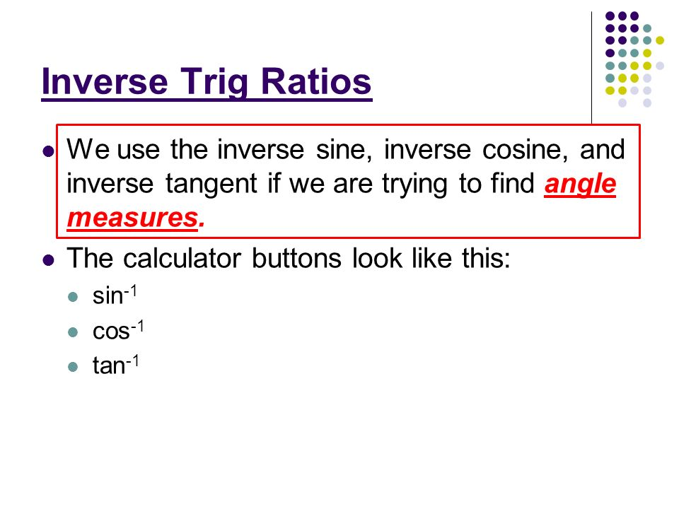 Inverse Trig Ratios We use the inverse sine, inverse cosine, and inverse tangent if we are trying to find angle measures. The calculator buttons look