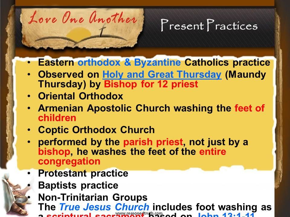 www.reasonedtruth.com Eastern orthodox & Byzantine Catholics practice Observed on Holy and Great Thursday (Maundy Thursday) by Bishop for 12 priest Oriental Orthodox Armenian Apostolic Church washing the feet of children Coptic Orthodox Church performed by the parish priest, not just by a bishop, he washes the feet of the entire congregation Protestant practice Baptists practice Non-Trinitarian Groups The True Jesus Church includes foot washing as a scriptural sacrament based on John 13:1-11.