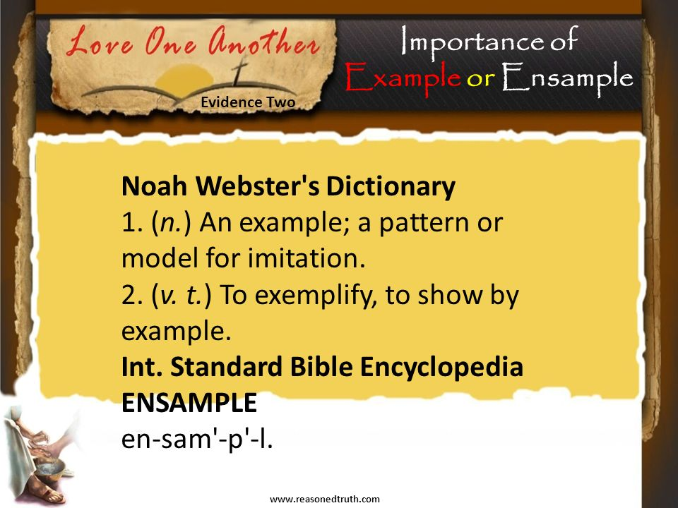 www.reasonedtruth.com Evidence Two Importance of Example or Ensample Noah Webster s Dictionary 1.