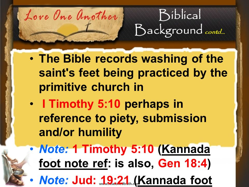 The Bible records washing of the saint s feet being practiced by the primitive church in I Timothy 5:10 perhaps in reference to piety, submission and/or humility Note: 1 Timothy 5:10 (Kannada foot note ref: is also, Gen 18:4) Note: Jud: 19:21 (Kannada foot note ref: is also, Gen 18:4 & John 13:5) Biblical Background contd…