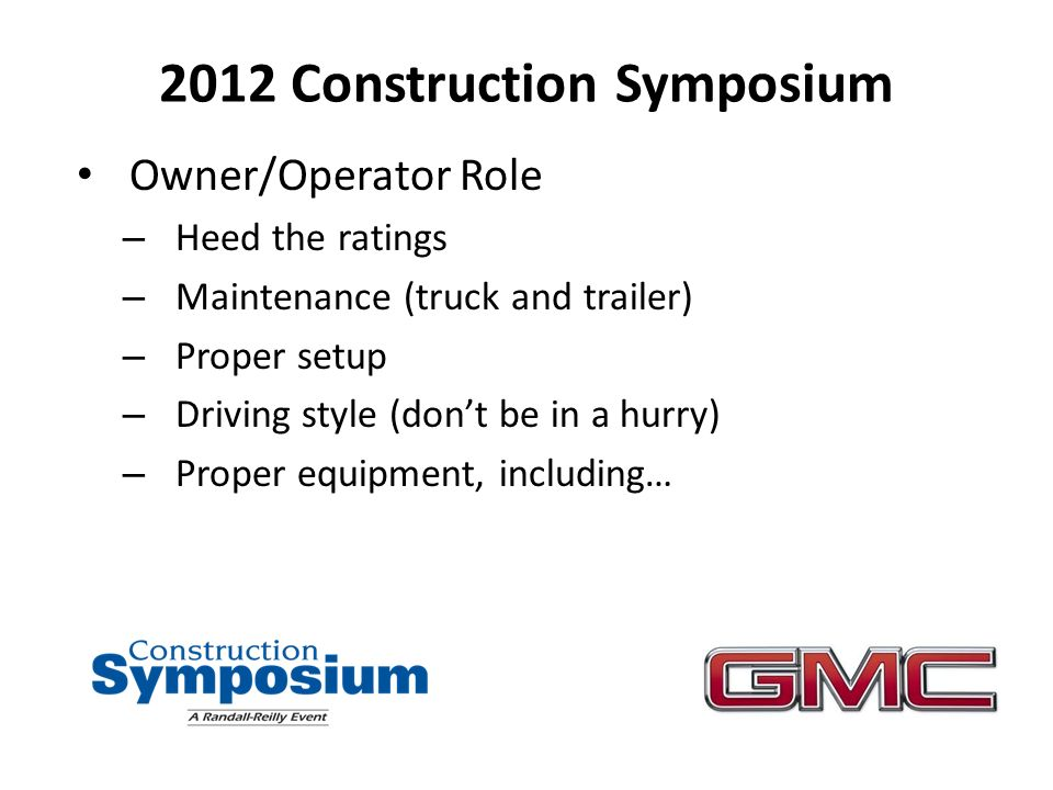 2012 Construction Symposium Owner/Operator Role – Heed the ratings – Maintenance (truck and trailer) – Proper setup – Driving style (dont be in a hurry) – Proper equipment, including…