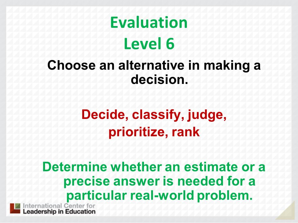 Evaluation Level 6 Choose an alternative in making a decision. Decide, classify, judge, prioritize, rank Determine whether an estimate or a precise an