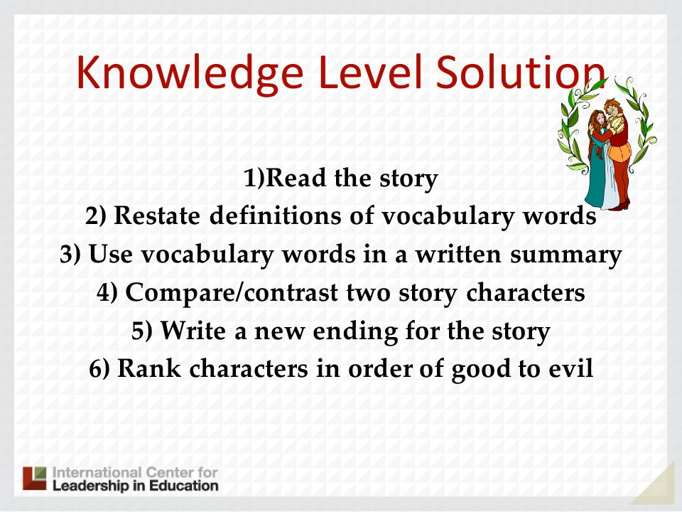 Knowledge Level Solution 1)Read the story 2) Restate definitions of vocabulary words 3) Use vocabulary words in a written summary 4) Compare/contrast