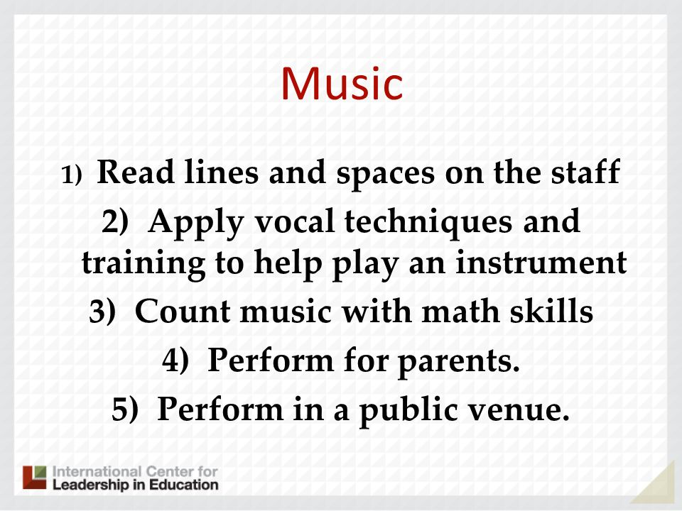 Music 1) Read lines and spaces on the staff 2) Apply vocal techniques and training to help play an instrument 3) Count music with math skills 4) Perfo