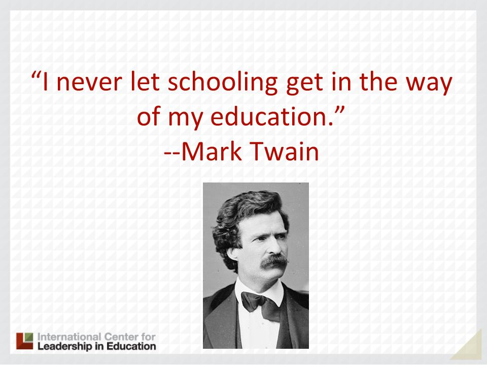 I never let schooling get in the way of my education. --Mark Twain