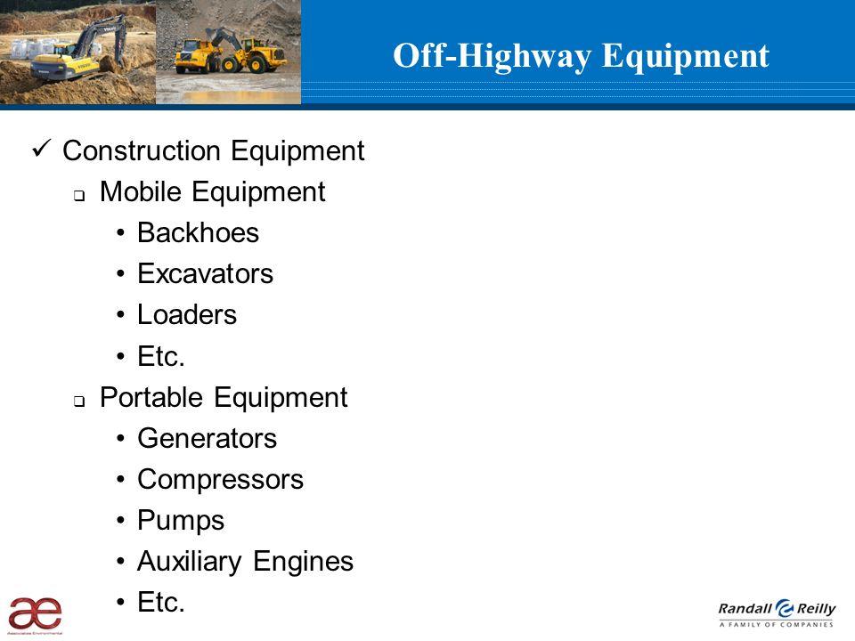 Off-Highway Equipment Construction Equipment Mobile Equipment Backhoes Excavators Loaders Etc. Portable Equipment Generators Compressors Pumps Auxilia