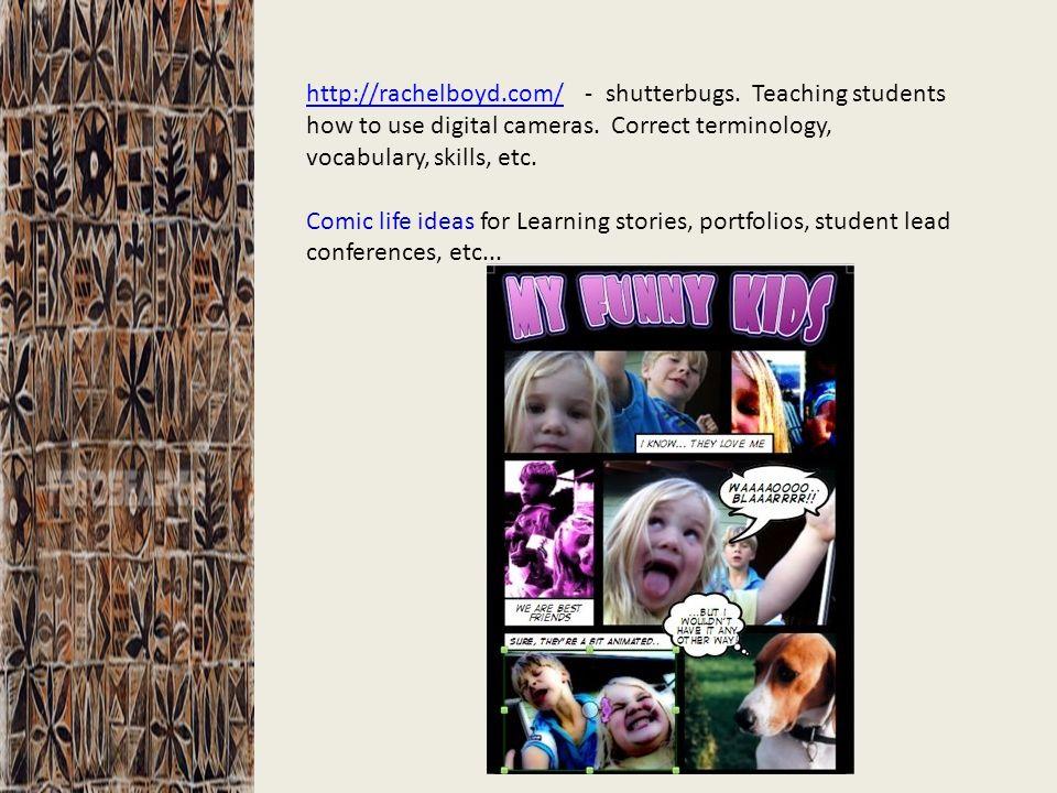http://rachelboyd.com/http://rachelboyd.com/ - shutterbugs. Teaching students how to use digital cameras. Correct terminology, vocabulary, skills, etc