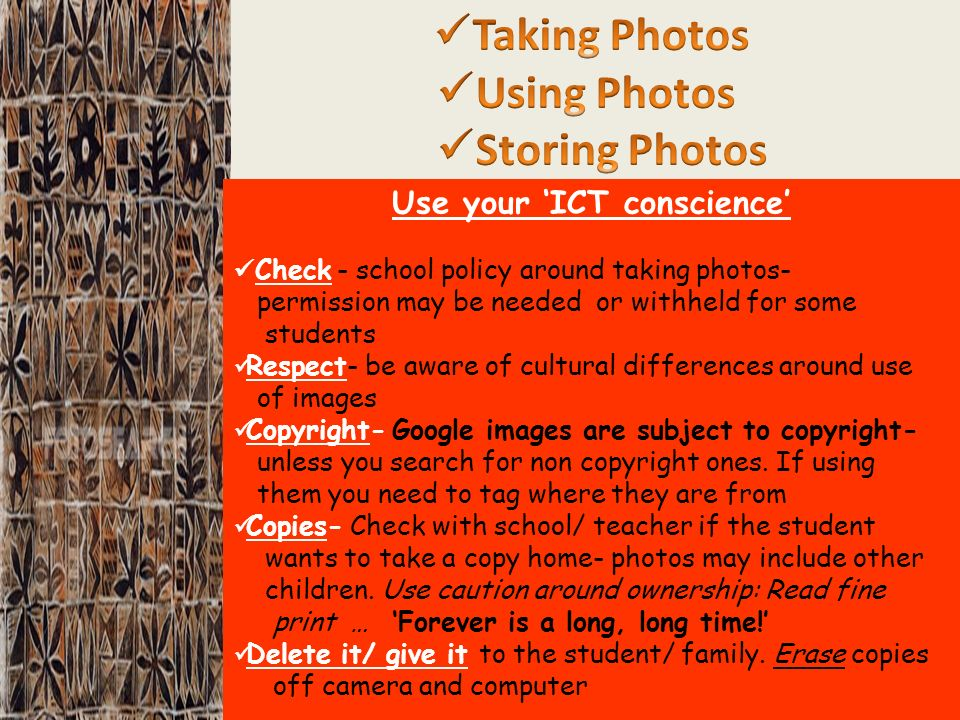 Use your ICT conscience Check - school policy around taking photos- permission may be needed or withheld for some students Respect- be aware of cultural differences around use of images Copyright- Google images are subject to copyright- unless you search for non copyright ones.
