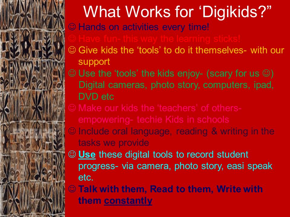 What Works for Digikids? Hands on activities every time! Have fun- this way the learning sticks! Give kids the tools to do it themselves- with our sup
