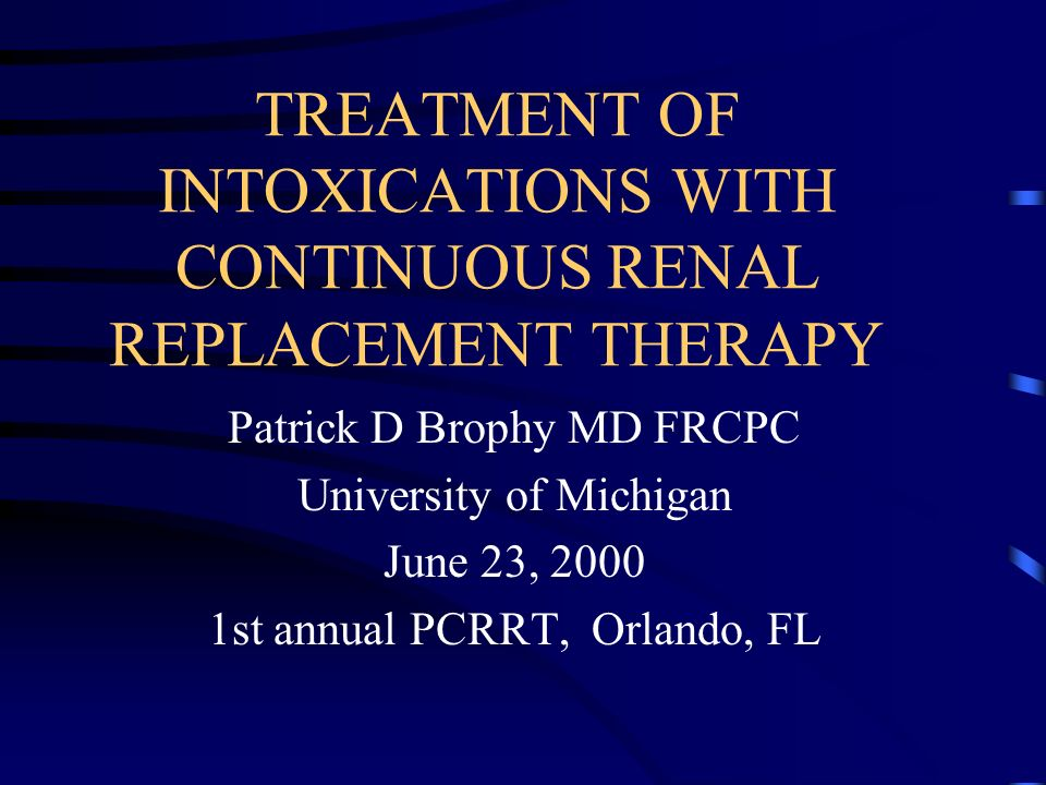 TREATMENT OF INTOXICATIONS WITH CONTINUOUS RENAL REPLACEMENT THERAPY Patrick D Brophy MD FRCPC University of Michigan June 23, 2000 1st annual PCRRT, Orlando, FL