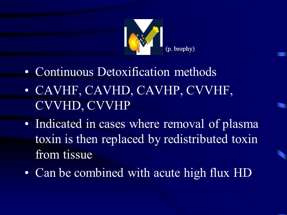 Continuous Detoxification methods CAVHF, CAVHD, CAVHP, CVVHF, CVVHD, CVVHP Indicated in cases where removal of plasma toxin is then replaced by redistributed toxin from tissue Can be combined with acute high flux HD (p.