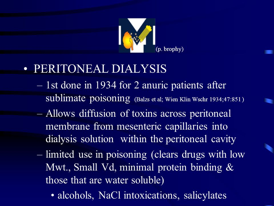 PERITONEAL DIALYSIS –1st done in 1934 for 2 anuric patients after sublimate poisoning (Balzs et al; Wien Klin Wschr 1934;47:851 ) –Allows diffusion of toxins across peritoneal membrane from mesenteric capillaries into dialysis solution within the peritoneal cavity –limited use in poisoning (clears drugs with low Mwt., Small Vd, minimal protein binding & those that are water soluble) alcohols, NaCl intoxications, salicylates (p.