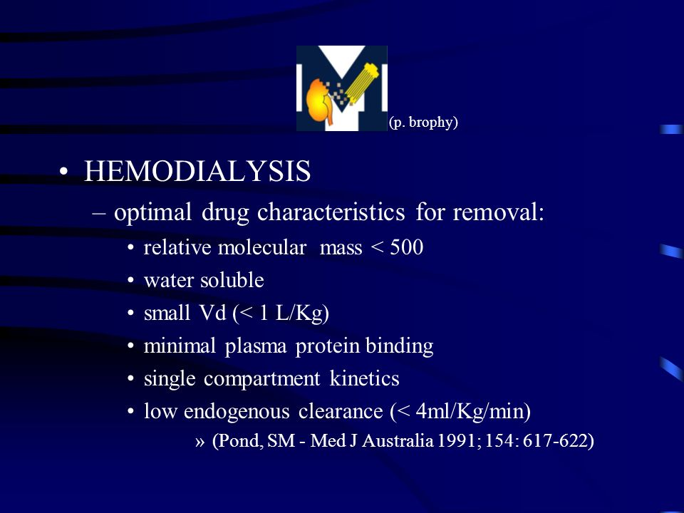 HEMODIALYSIS –optimal drug characteristics for removal: relative molecular mass < 500 water soluble small Vd (< 1 L/Kg) minimal plasma protein binding single compartment kinetics low endogenous clearance (< 4ml/Kg/min) »(Pond, SM - Med J Australia 1991; 154: 617-622) (p.