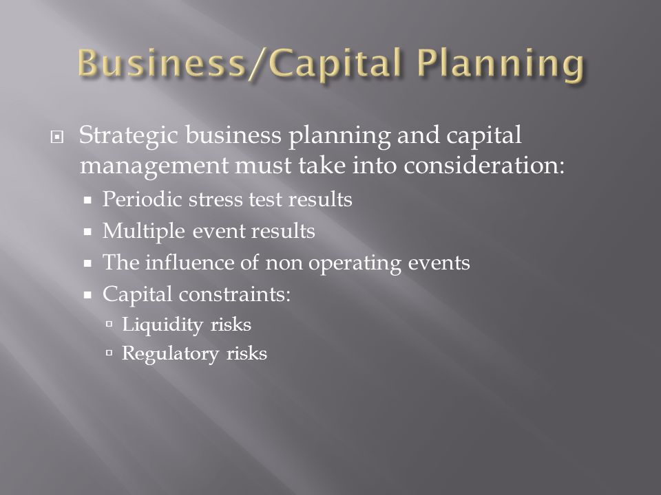 Strategic business planning and capital management must take into consideration: Periodic stress test results Multiple event results The influence of
