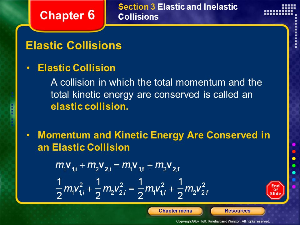 Copyright © by Holt, Rinehart and Winston. All rights reserved. ResourcesChapter menu Elastic Collisions Elastic Collision A collision in which the to