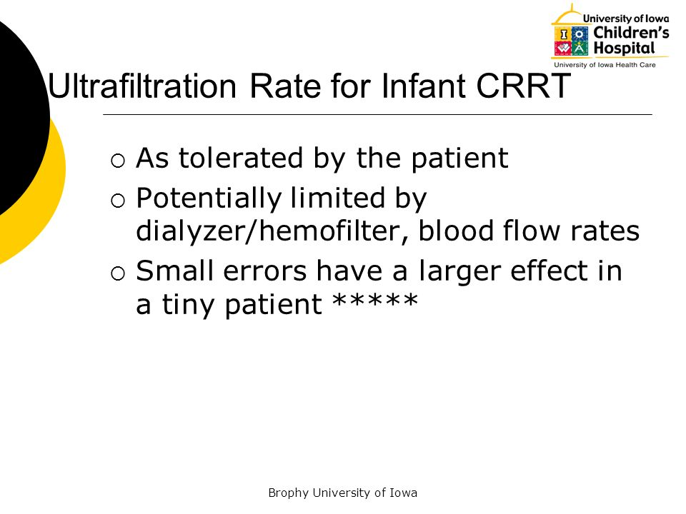 Brophy University of Iowa Ultrafiltration Rate for Infant CRRT As tolerated by the patient Potentially limited by dialyzer/hemofilter, blood flow rate