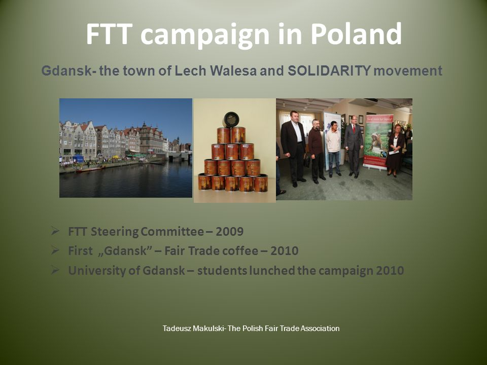 FTT campaign in Poland FTT Steering Committee – 2009 First Gdansk – Fair Trade coffee – 2010 University of Gdansk – students lunched the campaign 2010 Tadeusz Makulski- The Polish Fair Trade Association Gdansk- the town of Lech Walesa and SOLIDARITY movement