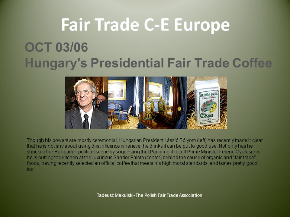 Fair Trade C-E Europe Tadeusz Makulski- The Polish Fair Trade Association OCT 03/06 Hungary s Presidential Fair Trade Coffee Though his powers are mostly ceremonial, Hungarian President László Sólyom (left) has recently made it clear that he is not shy about using this influence whenever he thinks it can be put to good use.