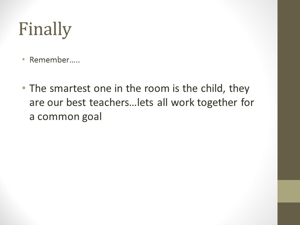 Finally Remember….. The smartest one in the room is the child, they are our best teachers…lets all work together for a common goal