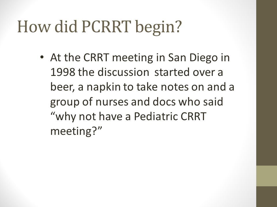 How did PCRRT begin? At the CRRT meeting in San Diego in 1998 the discussion started over a beer, a napkin to take notes on and a group of nurses and