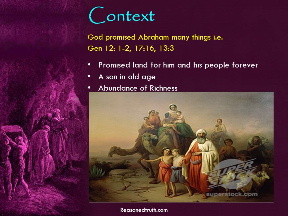 Reasonedtruth.com Context God promised Abraham many things i.e. Gen 12: 1-2, 17:16, 13:3 Promised land for him and his people forever A son in old age