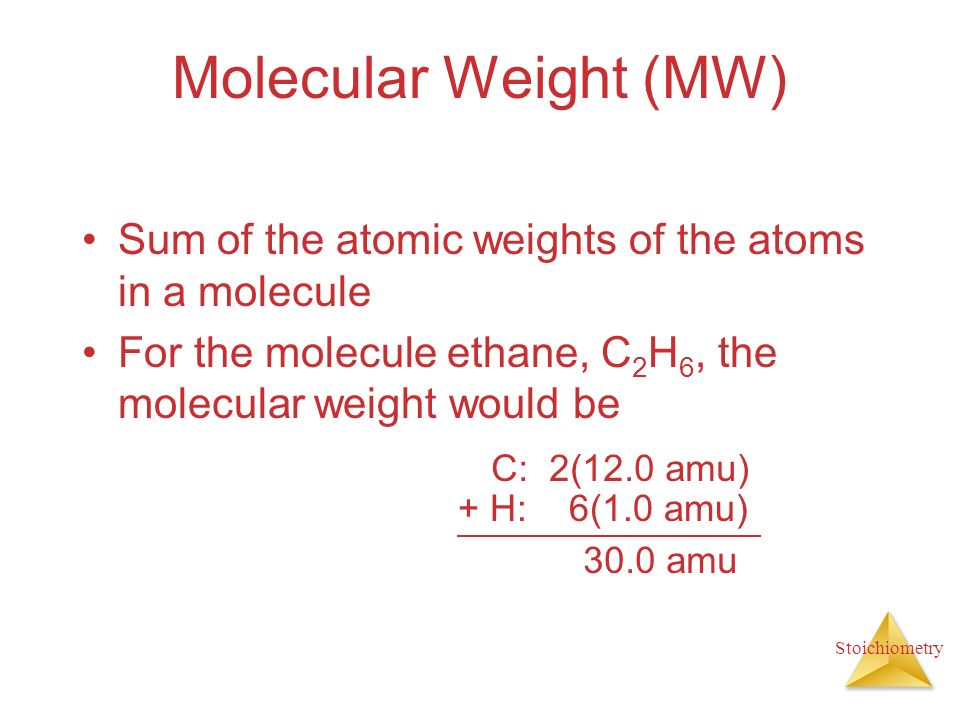 Stoichiometry Molecular Weight (MW) Sum of the atomic weights of the atoms in a molecule For the molecule ethane, C 2 H 6, the molecular weight would