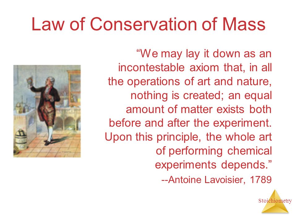 Stoichiometry Law of Conservation of Mass We may lay it down as an incontestable axiom that, in all the operations of art and nature, nothing is creat