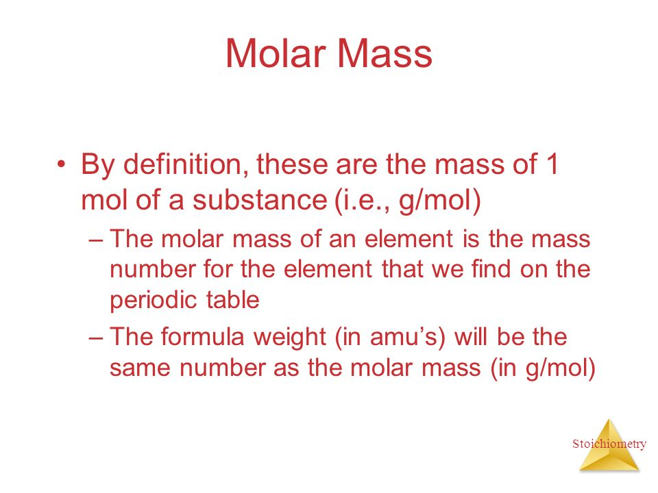 Stoichiometry Molar Mass By definition, these are the mass of 1 mol of a substance (i.e., g/mol) –The molar mass of an element is the mass number for