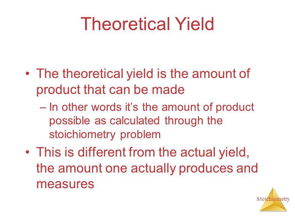 Stoichiometry Theoretical Yield The theoretical yield is the amount of product that can be made –In other words its the amount of product possible as