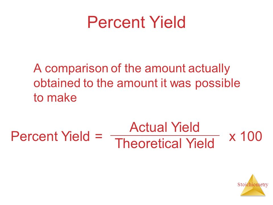Stoichiometry Percent Yield A comparison of the amount actually obtained to the amount it was possible to make Actual Yield Theoretical Yield Percent