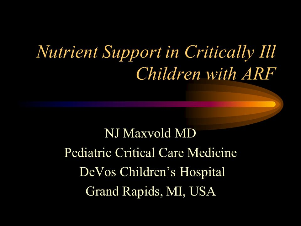 Nutrient Support in Critically Ill Children with ARF NJ Maxvold MD Pediatric Critical Care Medicine DeVos Childrens Hospital Grand Rapids, MI, USA