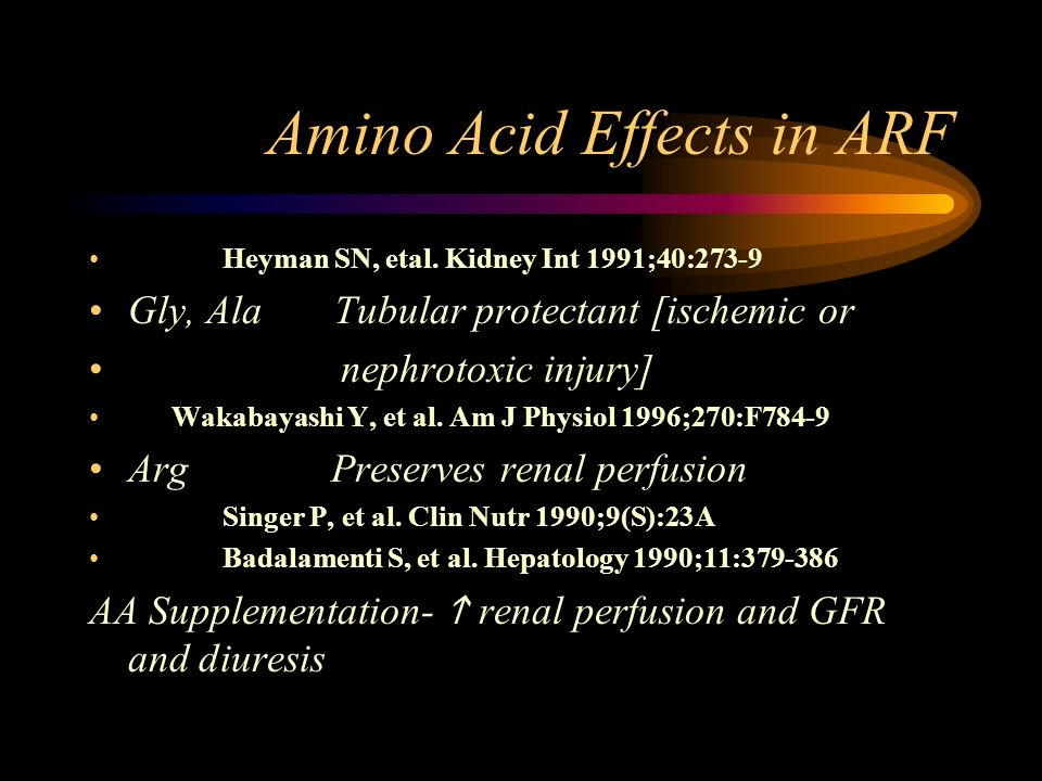 Amino Acid Effects in ARF Heyman SN, etal. Kidney Int 1991;40:273-9 Gly, Ala Tubular protectant [ischemic or nephrotoxic injury] Wakabayashi Y, et al.
