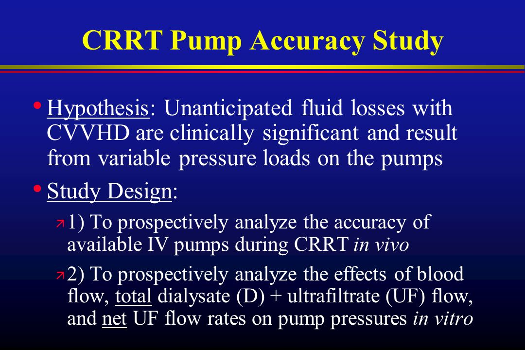 CRRT Pump Accuracy Study Hypothesis: Unanticipated fluid losses with CVVHD are clinically significant and result from variable pressure loads on the p