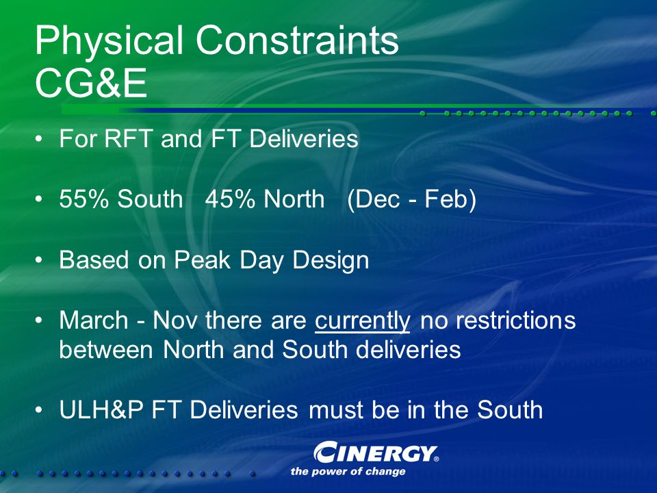 Physical Constraints CG&E For RFT and FT Deliveries 55% South 45% North (Dec - Feb) Based on Peak Day Design March - Nov there are currently no restrictions between North and South deliveries ULH&P FT Deliveries must be in the South For RFT and FT Deliveries 55% South 45% North (Dec - Feb) Based on Peak Day Design March - Nov there are currently no restrictions between North and South deliveries ULH&P FT Deliveries must be in the South