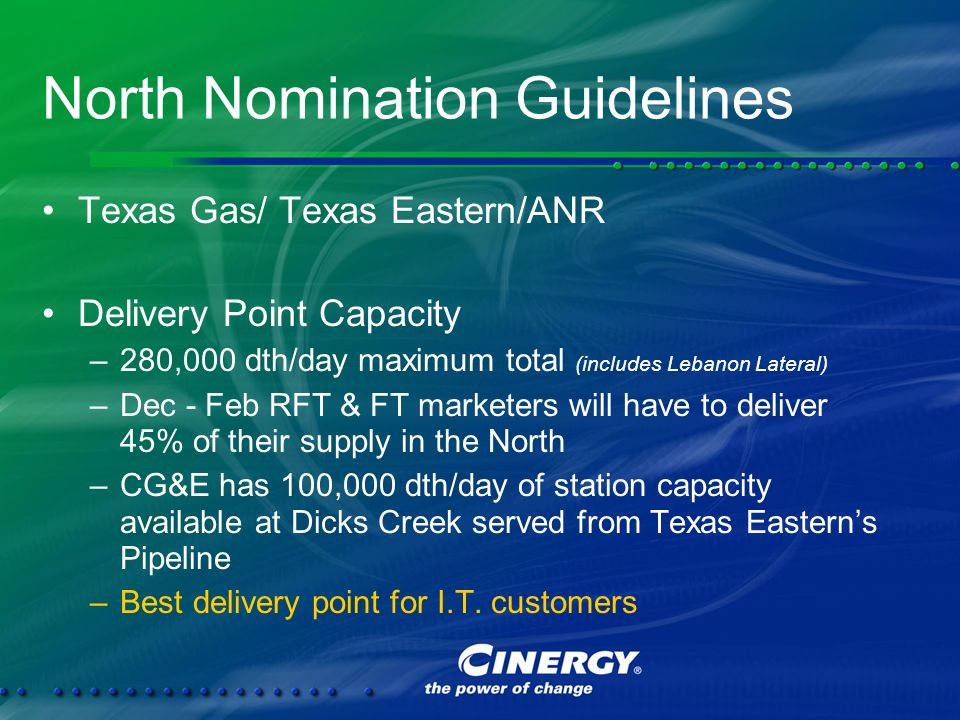 North Nomination Guidelines Texas Gas/ Texas Eastern/ANR Delivery Point Capacity –280,000 dth/day maximum total (includes Lebanon Lateral) –Dec - Feb RFT & FT marketers will have to deliver 45% of their supply in the North –CG&E has 100,000 dth/day of station capacity available at Dicks Creek served from Texas Easterns Pipeline –Best delivery point for I.T.