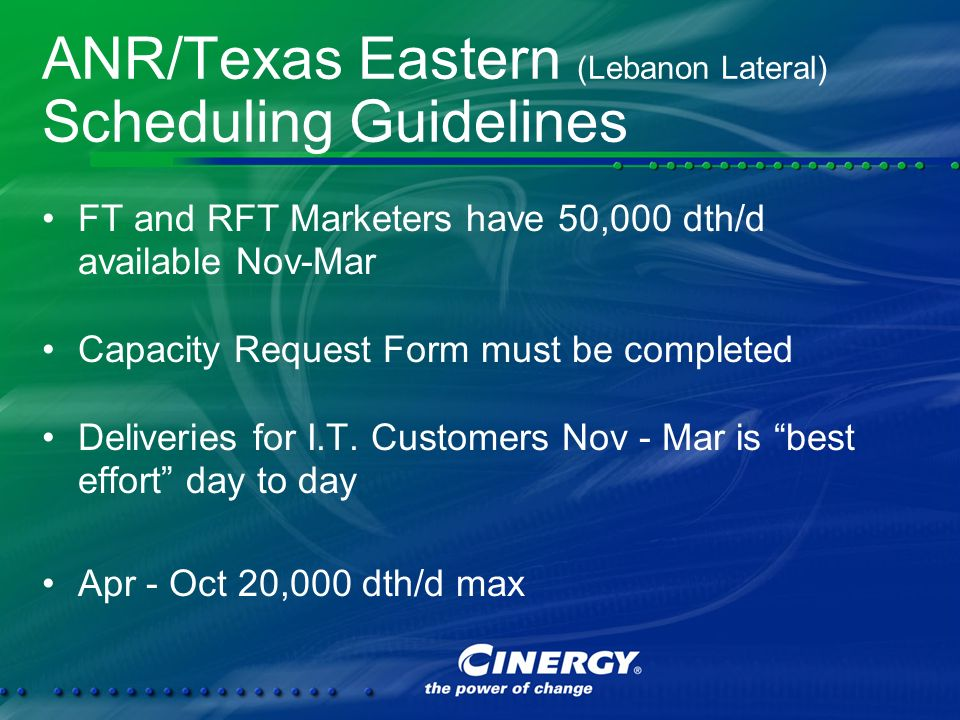 ANR/Texas Eastern (Lebanon Lateral) Scheduling Guidelines FT and RFT Marketers have 50,000 dth/d available Nov-Mar Capacity Request Form must be completed Deliveries for I.T.